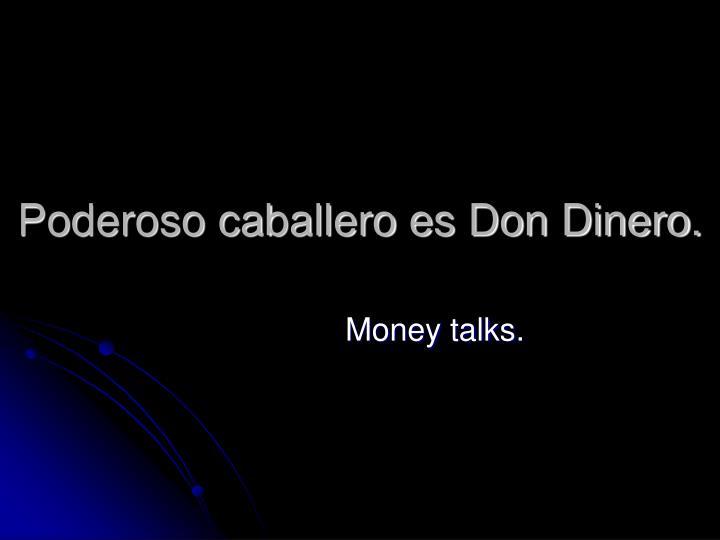 Poderoso caballero es Don Dinero.