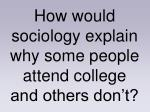 how would sociology explain why some people attend college and others don t