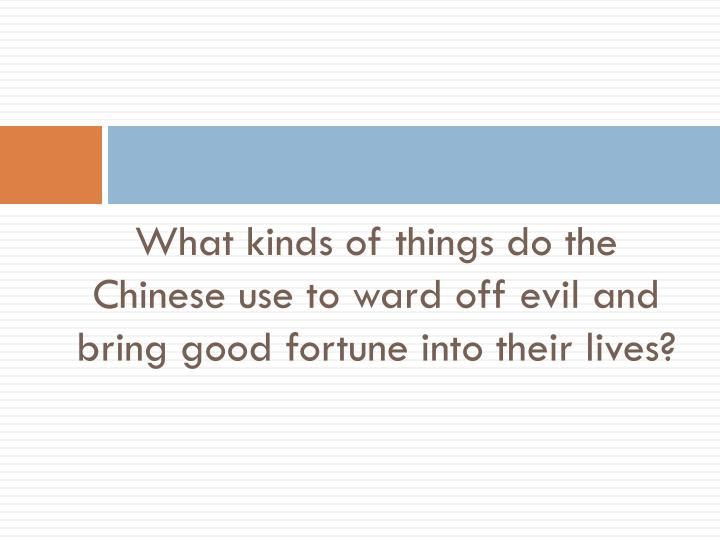 What kinds of things do the Chinese use to ward off evil and bring good fortune into their lives?