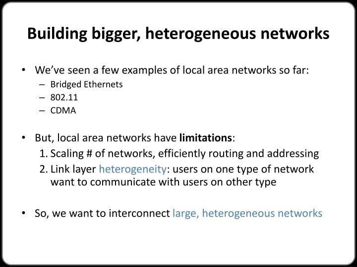 Building bigger, heterogeneous networks