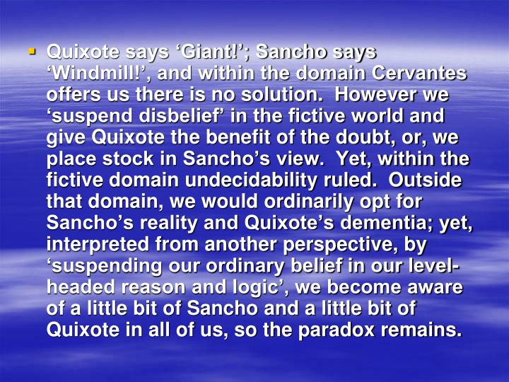 Quixote says 'Giant!'; Sancho says 'Windmill!', and within the domain Cervantes offers us there is no solution.  However we 'suspend disbelief' in the fictive world and give Quixote the benefit of the doubt, or, we place stock in Sancho's view.  Yet, within the fictive domain undecidability ruled.  Outside that domain, we would ordinarily opt for Sancho's reality and Quixote's dementia; yet, interpreted from another perspective, by 'suspending our ordinary belief in our level-headed reason and logic', we become aware of a little bit of Sancho and a little bit of Quixote in all of us, so the paradox remains.