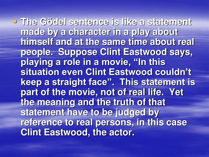 "The Gödel sentence is like a statement made by a character in a play about himself and at the same time about real people.  Suppose Clint Eastwood says, playing a role in a movie, ""In this situation even Clint Eastwood couldn't keep a straight face"".  This statement is part of the movie, not of real life.  Yet the meaning and the truth of that statement have to be judged by reference to real persons, in this case Clint Eastwood, the actor."