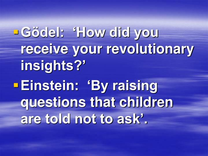 Gödel:  'How did you receive your revolutionary insights?'