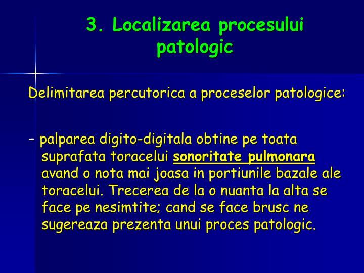 3. Localizarea procesului patologic