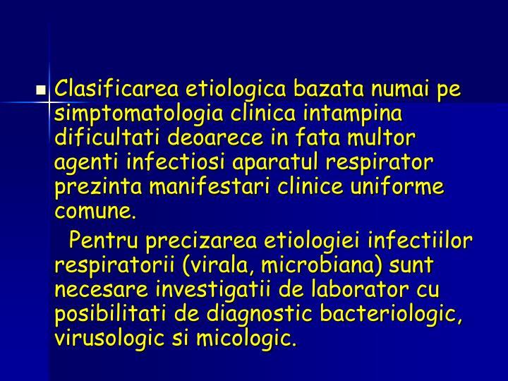 Clasificarea etiologica bazata numai pe simptomatologia clinica intampina dificultati deoarece in fata multor agenti infectiosi aparatul respirator prezinta manifestari clinice uniforme comune.