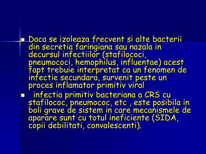 Daca se izoleaza frecvent si alte bacterii din secretia faringiana sau nazala in decursul infectiilor (stafilococi, pneumococi, hemophilus, influentae) acest fapt trebuie interpretat ca un fenomen de infectie secundara, survenit peste un proces inflamator primitiv viral
