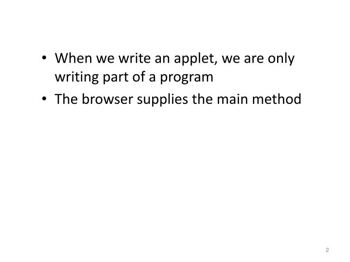 When we write an applet, we are only writing part of a program