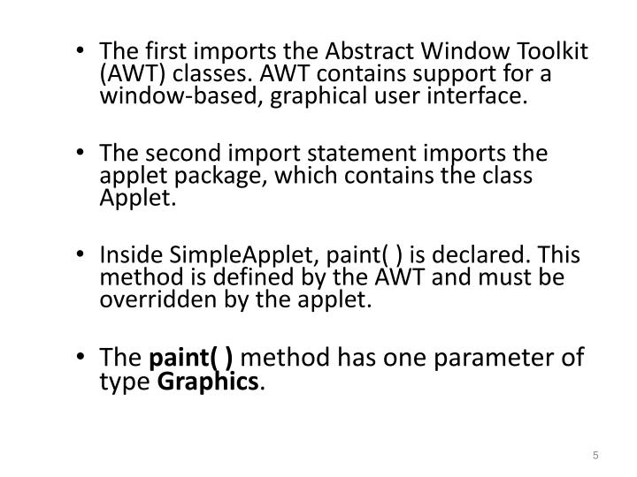 The first imports the Abstract Window Toolkit (AWT) classes. AWT contains support for a window-based, graphical user interface.