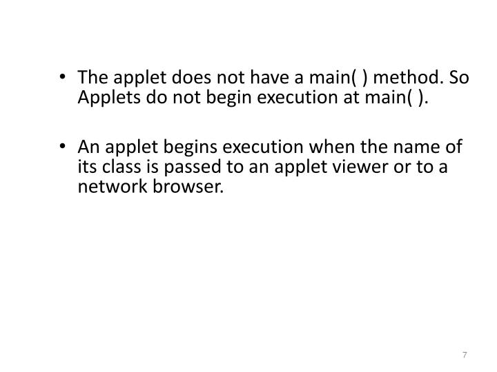The applet does not have a main( ) method. So Applets do not begin execution at main( ).