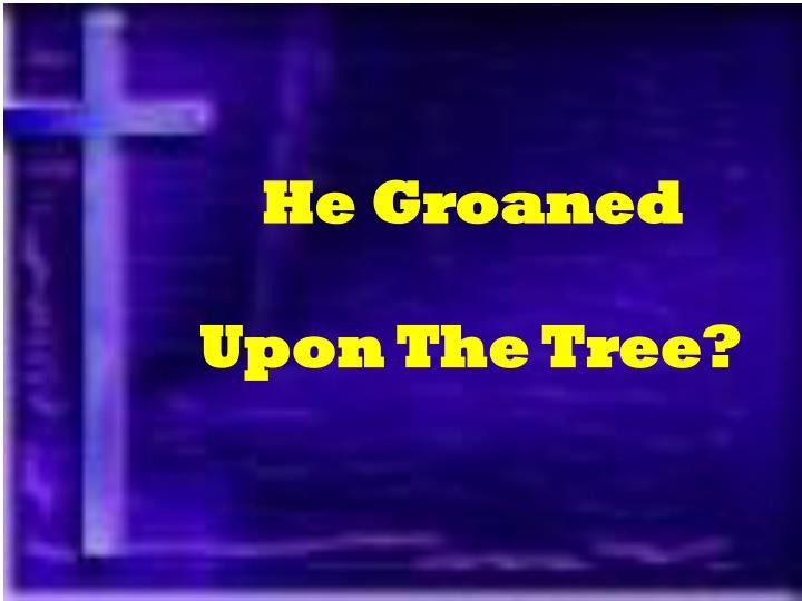 He Groaned