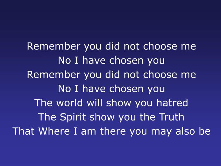 Remember you did not choose me