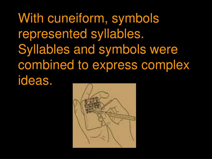 With cuneiform, symbols represented syllables. Syllables and symbols were combined to express complex ideas.