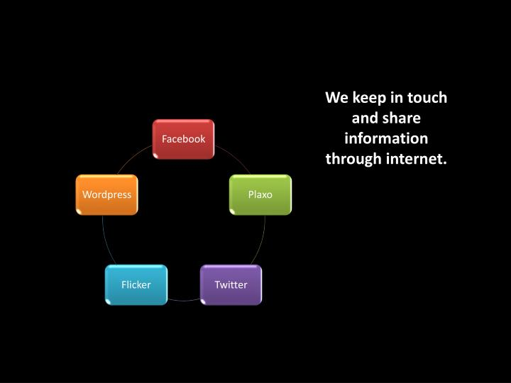 We keep in touch and share information through internet.