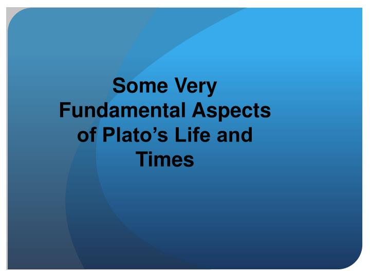 Some Very Fundamental Aspects of Plato's Life and Times