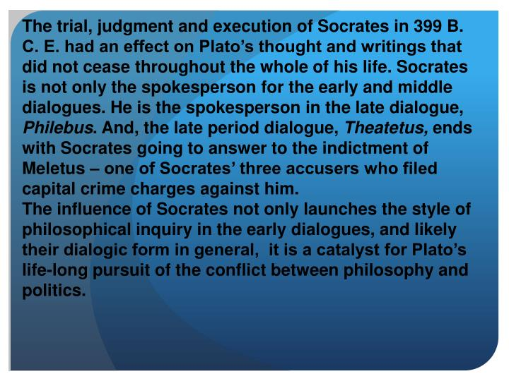 The trial, judgment and execution of Socrates in 399 B. C. E. had an effect on Plato's thought and writings that did not cease throughout the whole of his life. Socrates is not only the spokesperson for the early and middle dialogues. He is the spokesperson in the late dialogue,
