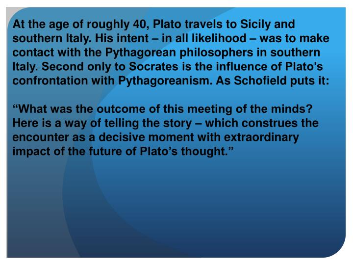 At the age of roughly 40, Plato travels to Sicily and southern Italy. His intent – in all likelihood – was to make contact with the Pythagorean philosophers in southern Italy. Second only to Socrates is the influence of Plato's confrontation with Pythagoreanism. As Schofield puts it: