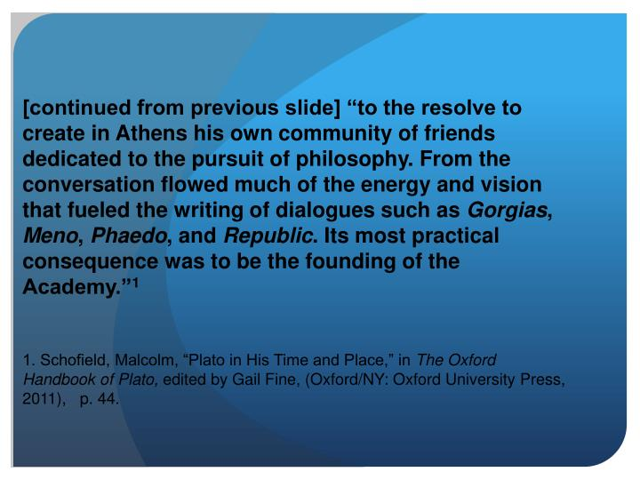 "[continued from previous slide] ""to the resolve to create in Athens his own community of friends dedicated to the pursuit of philosophy. From the conversation flowed much of the energy and vision that fueled the writing of dialogues such as"
