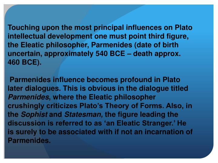 Touching upon the most principal influences on Plato intellectual development one must point third figure, the Eleatic philosopher, Parmenides (date of birth uncertain, approximately 540 BCE – death approx. 460 BCE).