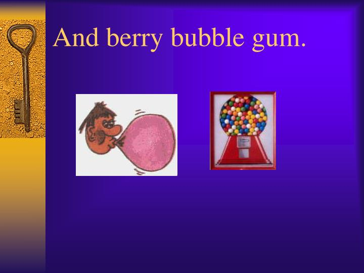 And berry bubble gum.