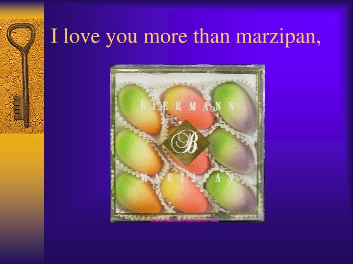 I love you more than marzipan,