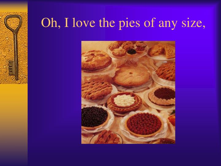 Oh, I love the pies of any size,
