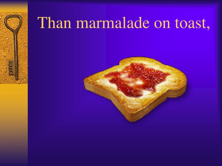 Than marmalade on toast,