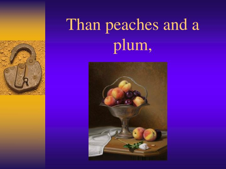 Than peaches and a plum