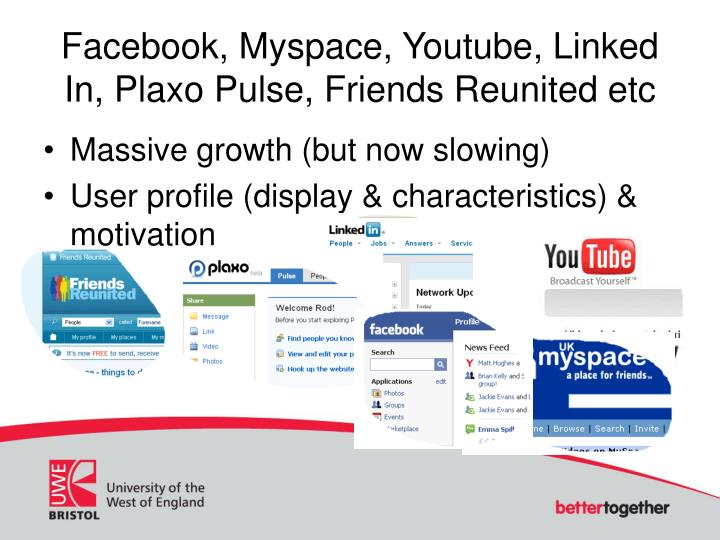 Facebook, Myspace, Youtube, Linked In, Plaxo Pulse, Friends Reunited etc