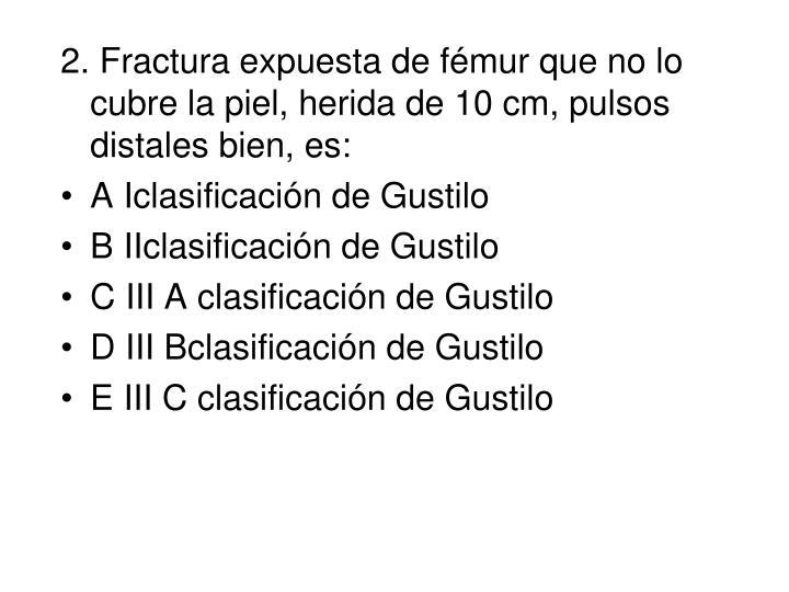 2. Fractura expuesta de fémur que no lo cubre la piel, herida de 10 cm, pulsos distales bien, es: