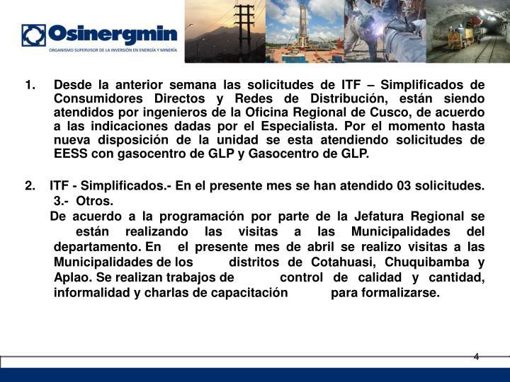 Desde la anterior semana las solicitudes de ITF – Simplificados de Consumidores Directos y Redes de Distribución, están siendo  atendidos por ingenieros de la Oficina Regional de Cusco, de acuerdo a las indicaciones dadas por el Especialista. Por el momento hasta nueva disposición de la unidad se esta atendiendo solicitudes de EESS con gasocentro de GLP y Gasocentro de GLP.