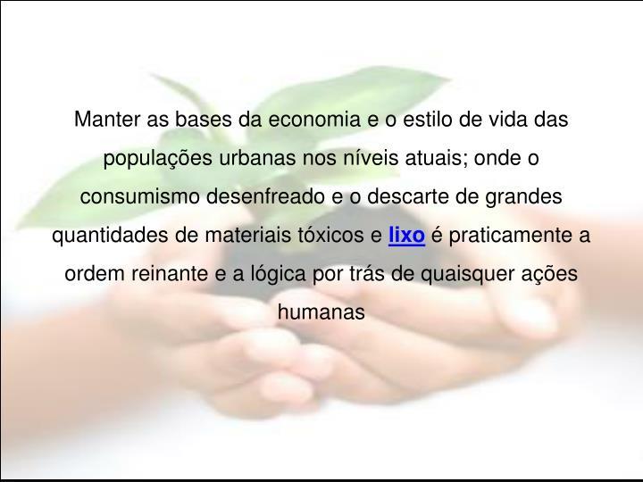 Manter as bases da economia e o estilo de vida das populações urbanas nos níveis atuais; onde o consumismo desenfreado e o descarte de grandes quantidades de materiais tóxicos e
