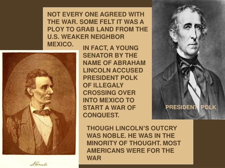 NOT EVERY ONE AGREED WITH THE WAR. SOME FELT IT WAS A PLOY TO GRAB LAND FROM THE U.S. WEAKER NEIGHBOR MEXICO.