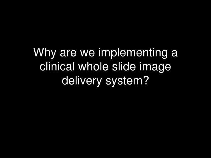 Why are we implementing a clinical whole slide image delivery system?