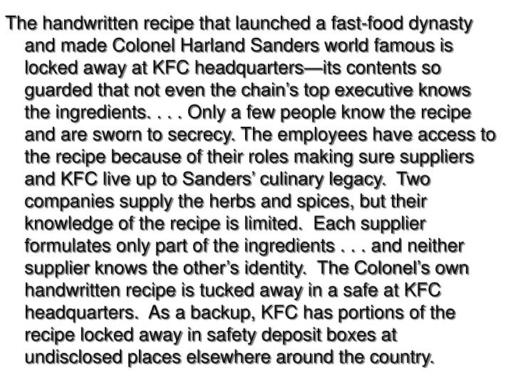 The handwritten recipe that launched a fast-food dynasty and made Colonel Harland Sanders world famous is locked away at KFC headquarters—its contents so guarded that not even the chain's top executive knows the ingredients. . . . Only a few people know the recipe and are sworn to secrecy.