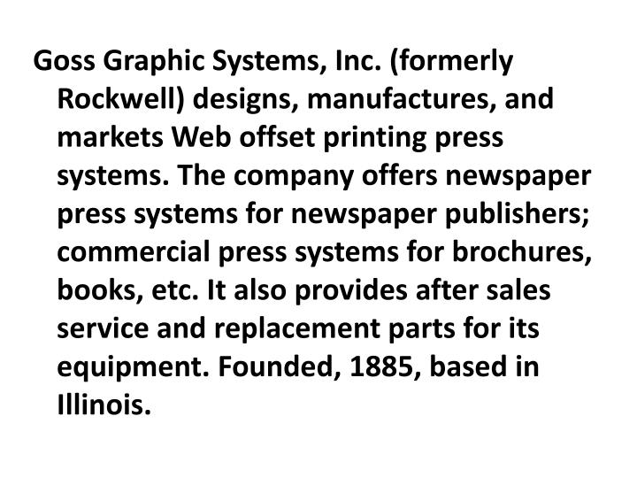 Goss Graphic Systems, Inc. (formerly Rockwell) designs, manufactures, and markets Web offset printing press systems. The company offers newspaper press systems for newspaper publishers; commercial press systems for brochures, books, etc. It also provides after sales service and replacement parts for its equipment. Founded, 1885, based in Illinois.
