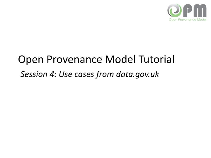 Open provenance model tutorial session 4 use cases from data gov uk