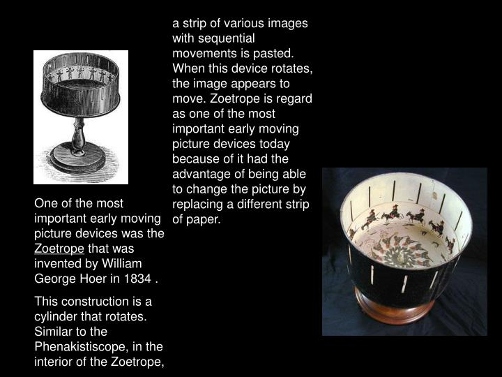a strip of various images with sequential movements is pasted. When this device rotates, the image appears to move. Zoetrope is regard as one of the most important early moving picture devices today because of it had the advantage of being able to change the picture by replacing a different strip of paper.
