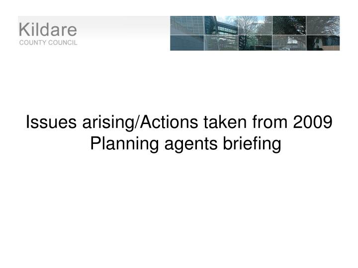 Issues arising/Actions taken from 2009 Planning agents briefing