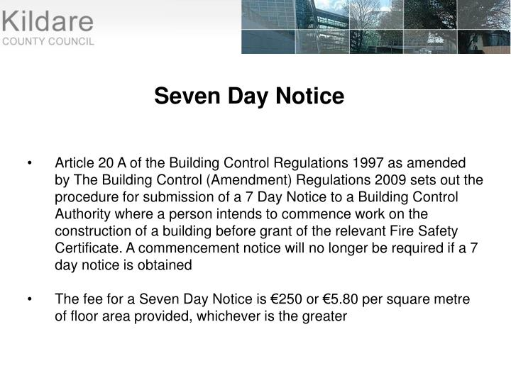 Article 20 A of the Building Control Regulations 1997 as amended by The Building Control (Amendment) Regulations 2009 sets out the procedure for submission of a 7 Day Notice to a Building Control Authority where a person intends to commence work on the construction of a building before grant of the relevant Fire Safety Certificate. A commencement notice will no longer be required if a 7 day notice is obtained