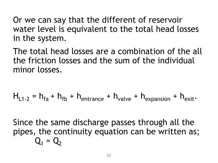 Or we can say that the different of reservoir water level is equivalent to the total head losses in the system.