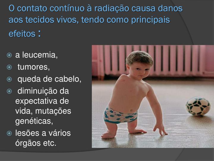 O contato contínuo à radiação causa danos aos tecidos vivos, tendo como principais efeitos
