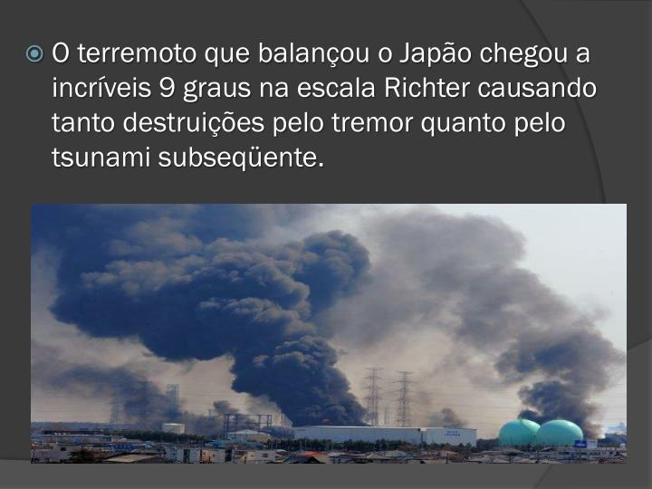 O terremoto que balançou o Japão chegou a incríveis 9 graus na escala Richter causando tanto destruições pelo tremor quanto pelo tsunami subseqüente.
