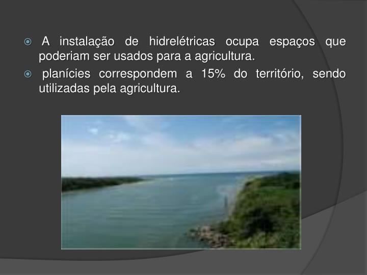 A instalação de hidrelétricas ocupa espaços que poderiam ser usados para a agricultura.