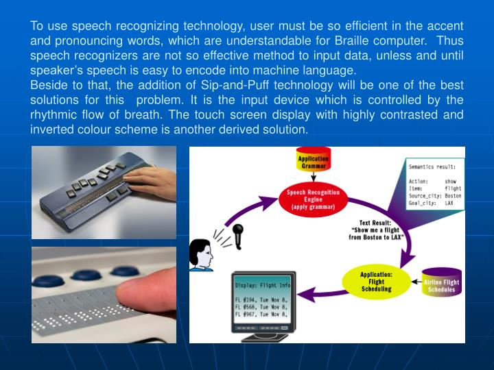 To use speech recognizing technology, user must be so efficient in the accent and pronouncing words, which are understandable for Braille computer.  Thus speech recognizers are not so effective method to input data, unless and until speaker's speech is easy to encode into machine language.