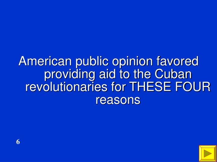 American public opinion favored providing aid to the Cuban revolutionaries for THESE FOUR reasons