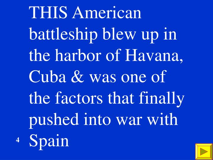 THIS American battleship blew up in the harbor of Havana, Cuba & was one of the factors that finally pushed into war with Spain