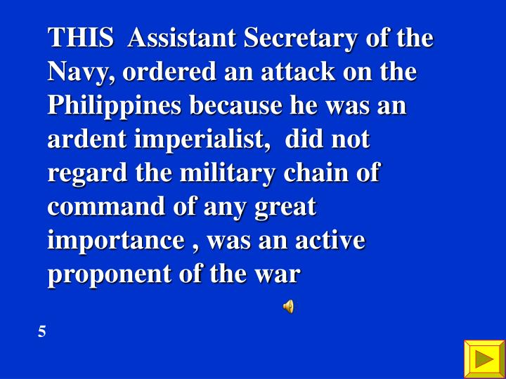 THIS  Assistant Secretary of the Navy, ordered an attack on the Philippines because he was an ardent imperialist,  did not regard the military chain of command of any great importance , was an active proponent of the war