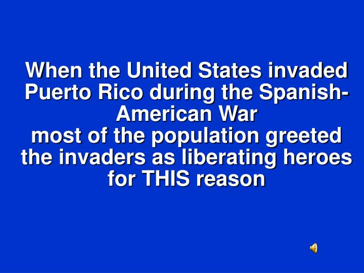 When the United States invaded Puerto Rico during the Spanish-American War