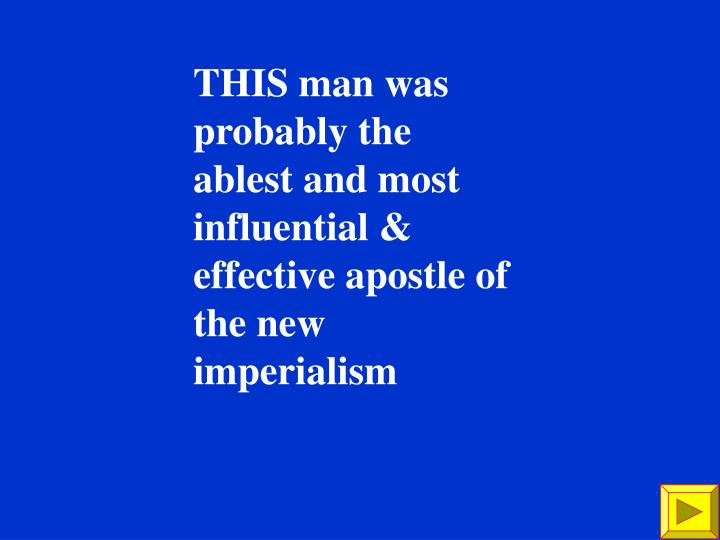 THIS man was probably the ablest and most influential & effective apostle of the new imperialism