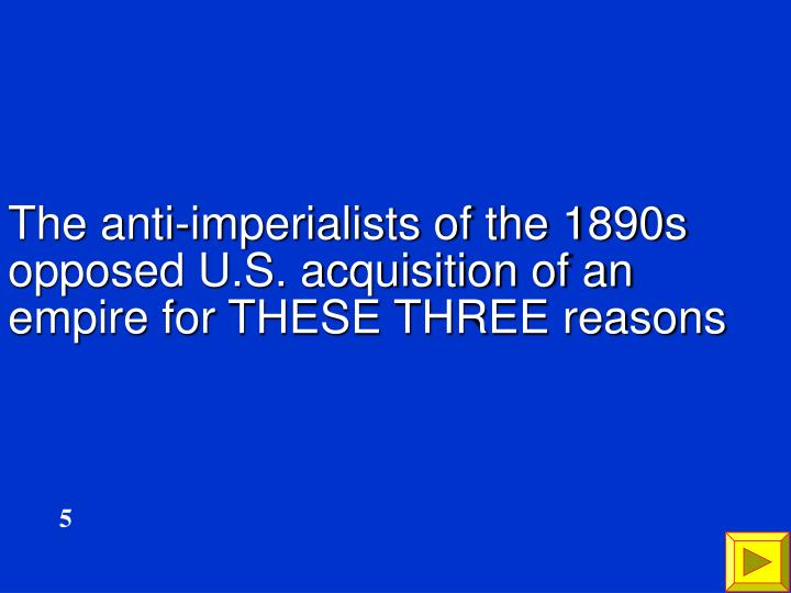 The anti-imperialists of the 1890s opposed U.S. acquisition of an empire for THESE THREE reasons